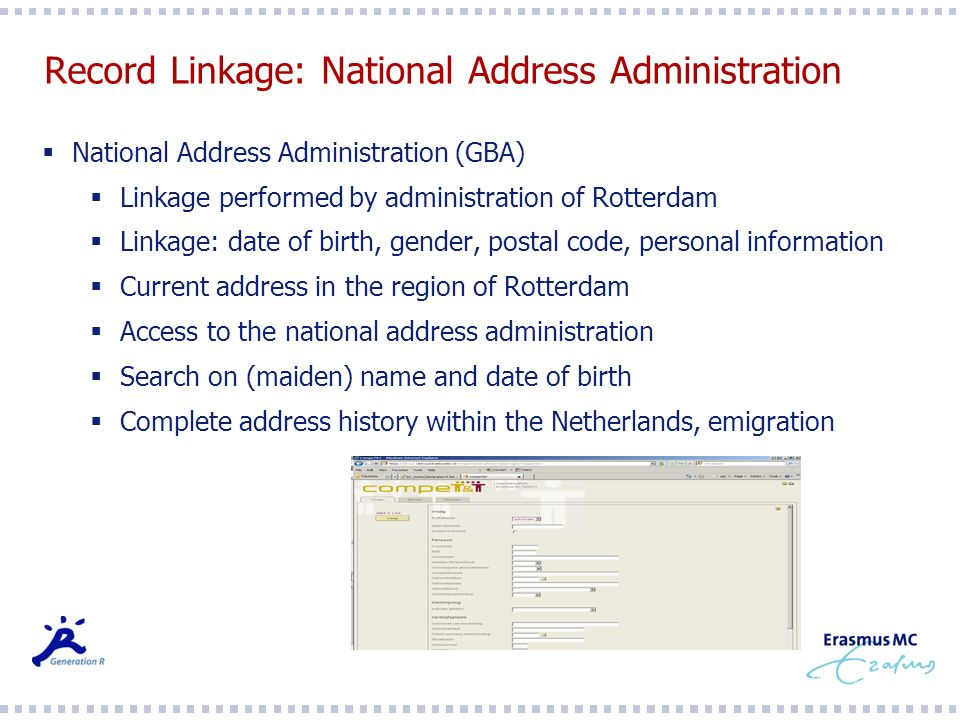Record Linkage: National Address Administration National Address Administration (GBA) Linkage performed by administration of Rotterdam Linkage: date of birth, gender, postal code, personal information Current address in the region of Rotterdam Access to the national address administration Search on (maiden) name and date of birth Complete address history within the Netherlands, emigration