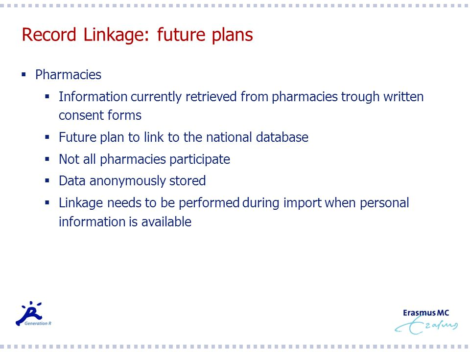 Record Linkage: future plans Pharmacies Information currently retrieved from pharmacies trough written consent forms Future plan to link to the national database Not all pharmacies participate Data anonymously stored Linkage needs to be performed during import when personal information is available