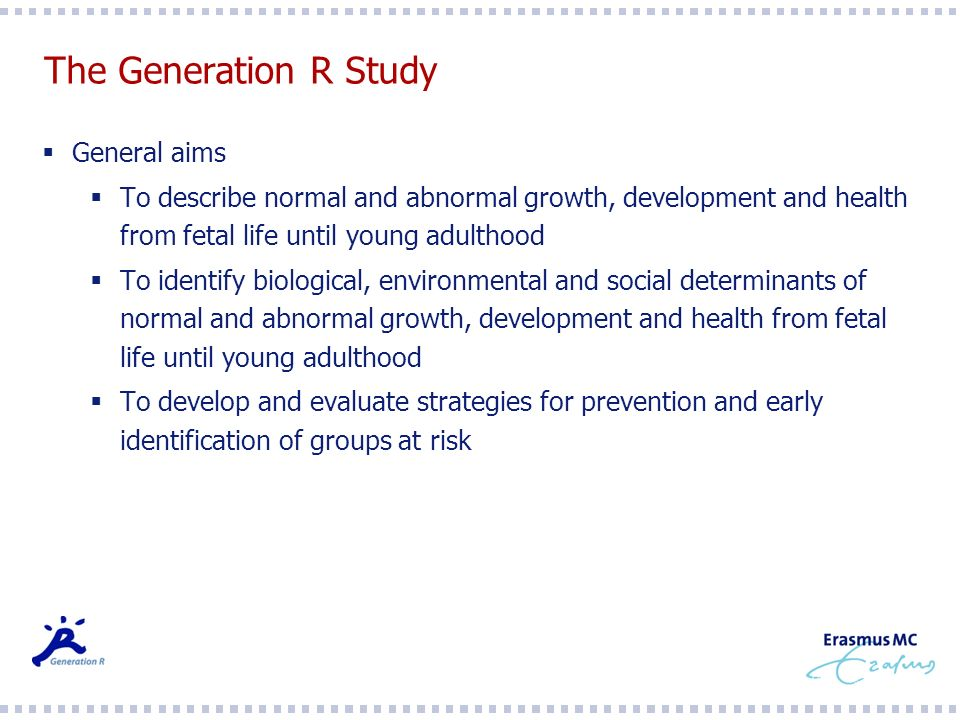 The Generation R Study General aims To describe normal and abnormal growth, development and health from fetal life until young adulthood To identify biological, environmental and social determinants of normal and abnormal growth, development and health from fetal life until young adulthood To develop and evaluate strategies for prevention and early identification of groups at risk