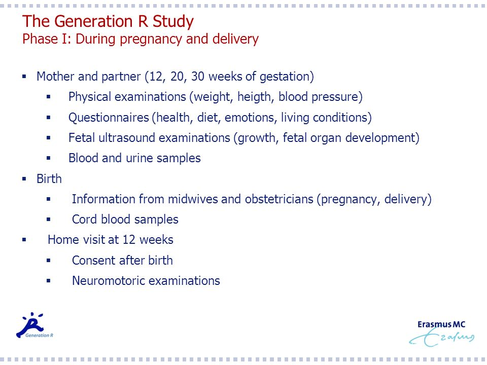 The Generation R Study Phase I: During pregnancy and delivery Mother and partner (12, 20, 30 weeks of gestation) Physical examinations (weight, heigth, blood pressure) Questionnaires (health, diet, emotions, living conditions) Fetal ultrasound examinations (growth, fetal organ development) Blood and urine samples Birth Information from midwives and obstetricians (pregnancy, delivery) Cord blood samples Home visit at 12 weeks Consent after birth Neuromotoric examinations