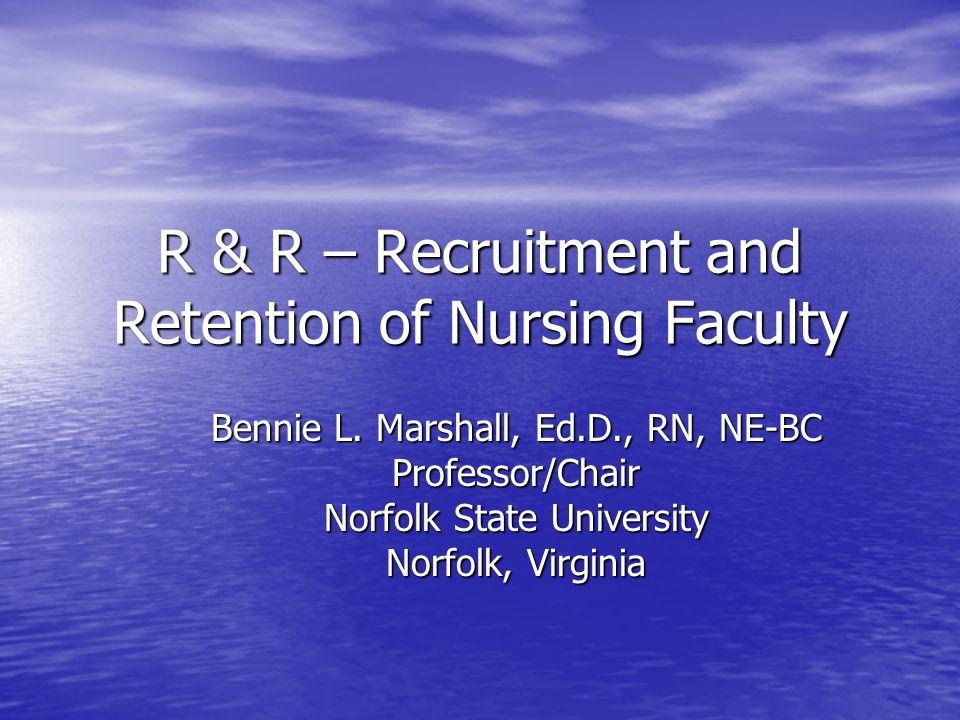 R & R – Recruitment and Retention of Nursing Faculty Bennie L. Marshall, Ed.D., RN, NE-BC Professor/Chair Norfolk State University Norfolk, Virginia