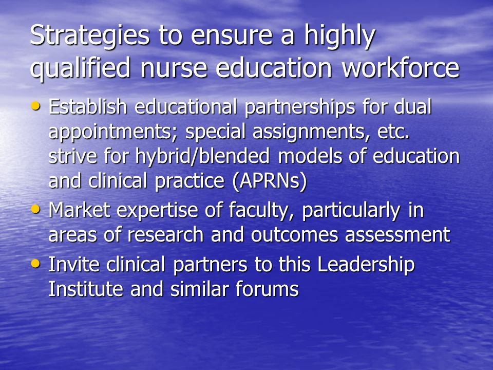 Strategies to ensure a highly qualified nurse education workforce Establish educational partnerships for dual appointments; special assignments, etc.