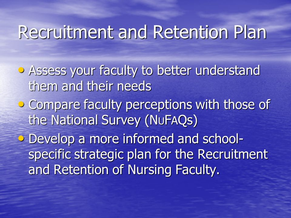 Recruitment and Retention Plan Assess your faculty to better understand them and their needs Assess your faculty to better understand them and their n