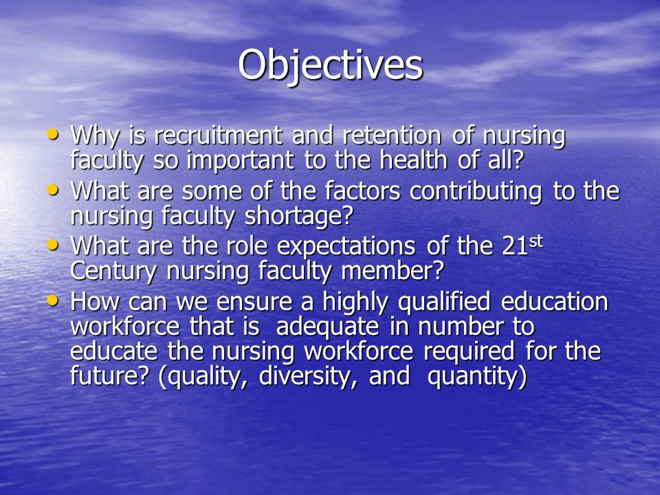 Objectives Why is recruitment and retention of nursing faculty so important to the health of all.