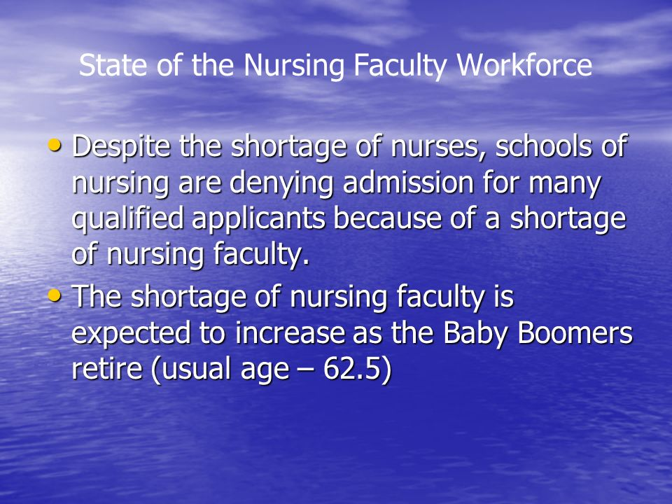 State of the Nursing Faculty Workforce Despite the shortage of nurses, schools of nursing are denying admission for many qualified applicants because