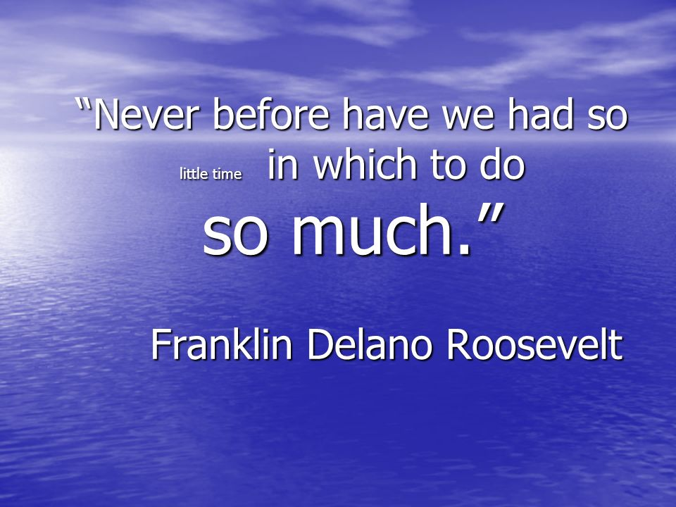 Never before have we had so little time in which to do so much. Franklin Delano Roosevelt