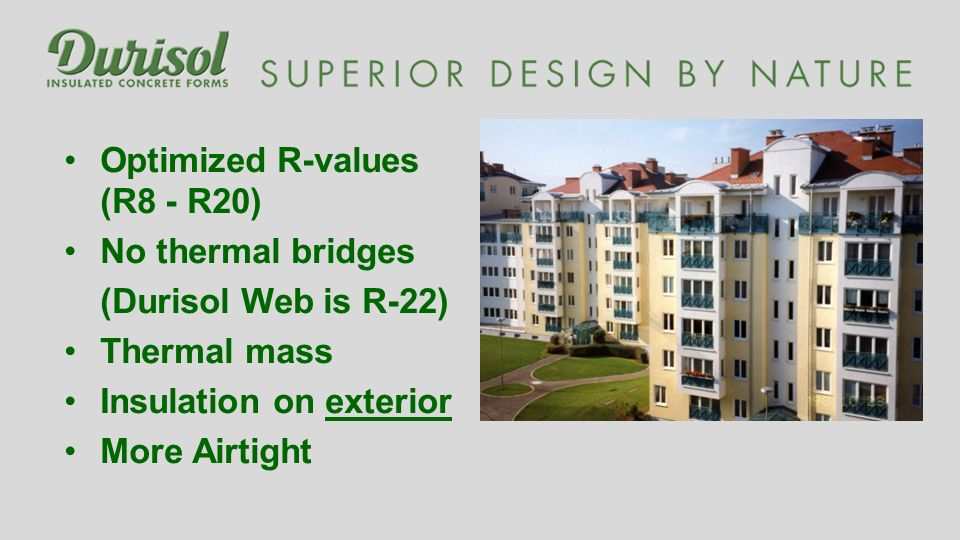 Optimized R-values (R8 - R20) No thermal bridges (Durisol Web is R-22) Thermal mass Insulation on exterior More Airtight