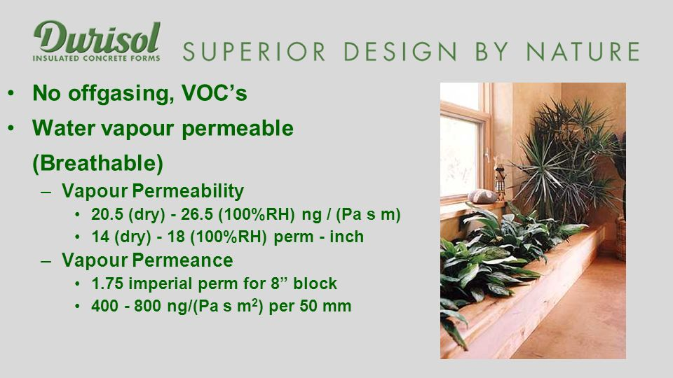 No offgasing, VOCs Water vapour permeable (Breathable) –Vapour Permeability 20.5 (dry) - 26.5 (100%RH) ng / (Pa s m) 14 (dry) - 18 (100%RH) perm - inch –Vapour Permeance 1.75 imperial perm for 8 block 400 - 800 ng/(Pa s m 2 ) per 50 mm