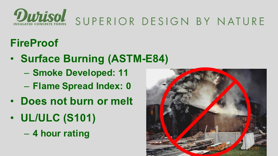FireProof Surface Burning (ASTM-E84) –Smoke Developed: 11 –Flame Spread Index: 0 Does not burn or melt UL/ULC (S101) –4 hour rating