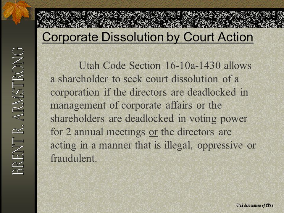 Corporate Dissolution by Court Action Utah Code Section 16-10a-1430 allows a shareholder to seek court dissolution of a corporation if the directors are deadlocked in management of corporate affairs or the shareholders are deadlocked in voting power for 2 annual meetings or the directors are acting in a manner that is illegal, oppressive or fraudulent.