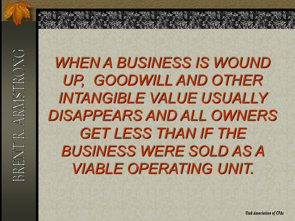 WHEN A BUSINESS IS WOUND UP, GOODWILL AND OTHER INTANGIBLE VALUE USUALLY DISAPPEARS AND ALL OWNERS GET LESS THAN IF THE BUSINESS WERE SOLD AS A VIABLE OPERATING UNIT.
