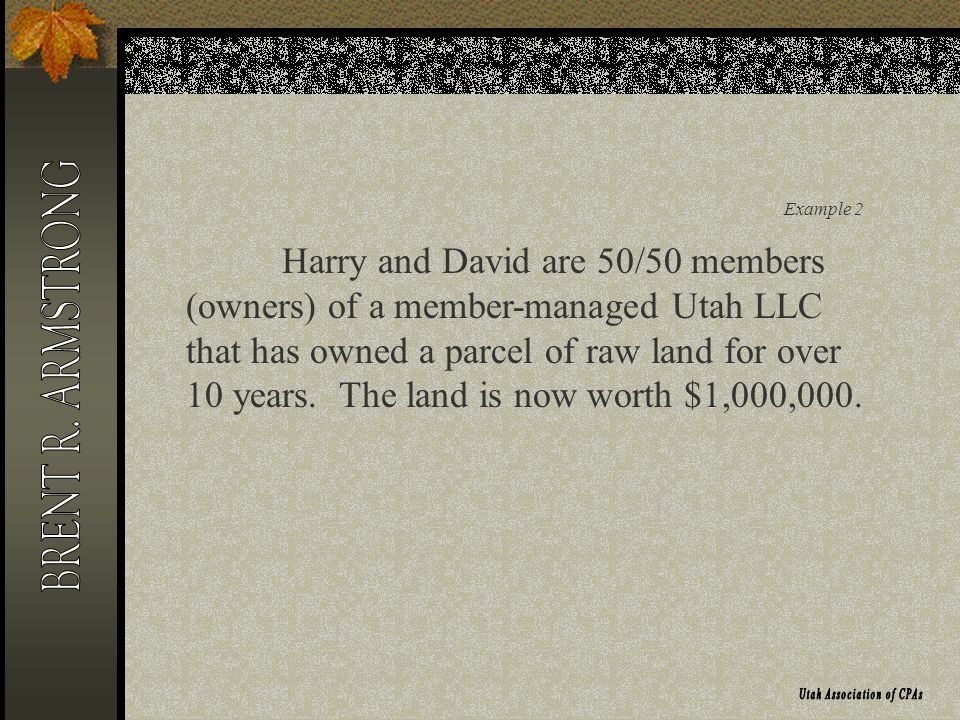 Example 2 Harry and David are 50/50 members (owners) of a member-managed Utah LLC that has owned a parcel of raw land for over 10 years. The land is n