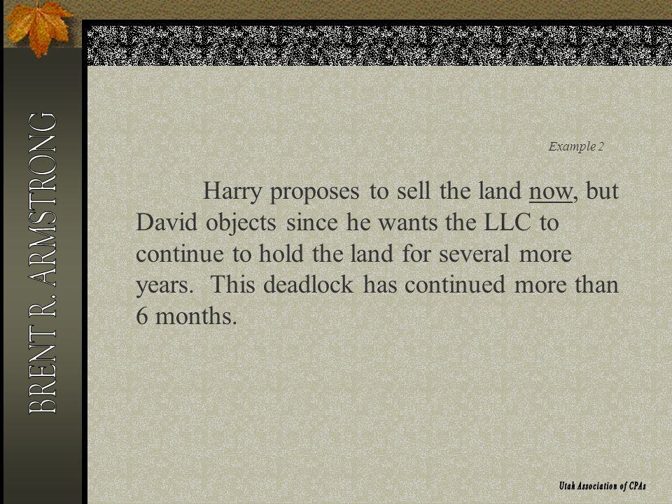 Example 2 Harry proposes to sell the land now, but David objects since he wants the LLC to continue to hold the land for several more years.