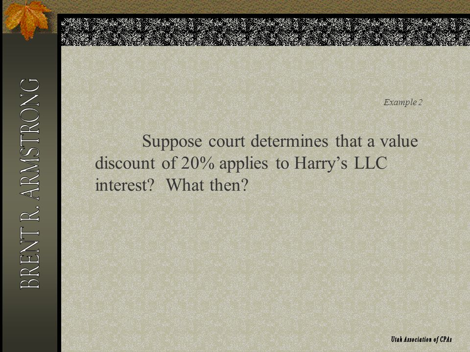 Example 2 Suppose court determines that a value discount of 20% applies to Harrys LLC interest? What then?