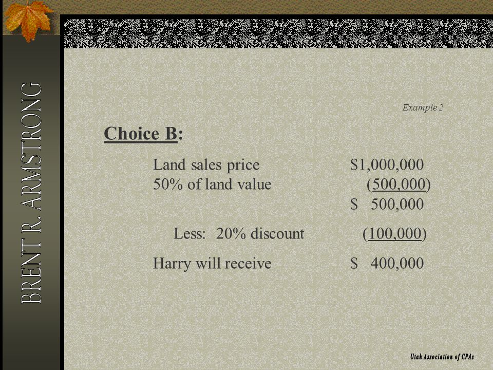 Example 2 Choice B: Land sales price$1,000,000 50% of land value (500,000) $ 500,000 Less: 20% discount (100,000) Harry will receive $ 400,000