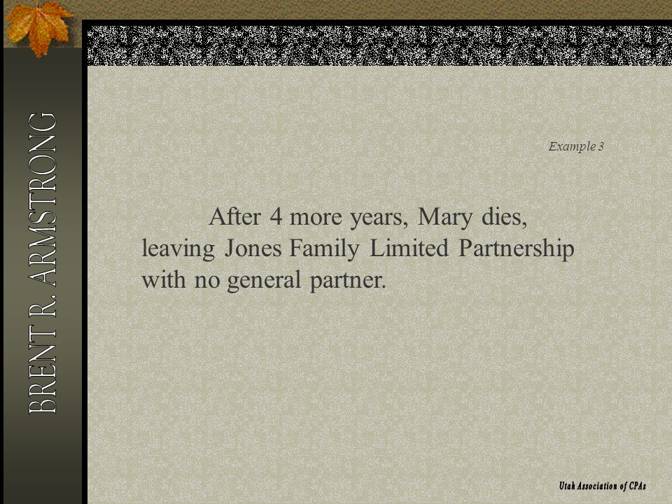 Example 3 After 4 more years, Mary dies, leaving Jones Family Limited Partnership with no general partner.