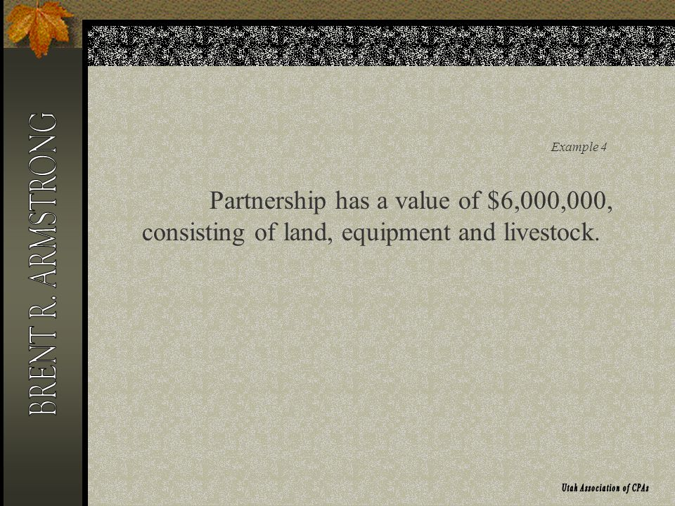 Example 4 Partnership has a value of $6,000,000, consisting of land, equipment and livestock.