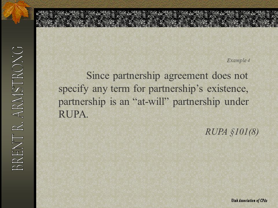 Example 4 Since partnership agreement does not specify any term for partnerships existence, partnership is an at-will partnership under RUPA.