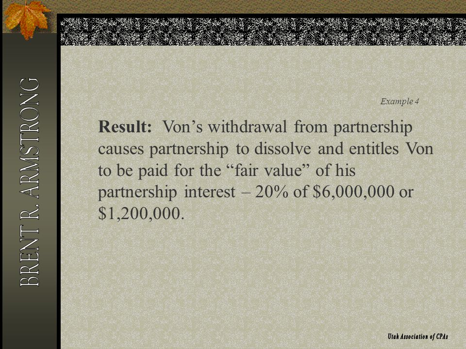 Example 4 Result: Vons withdrawal from partnership causes partnership to dissolve and entitles Von to be paid for the fair value of his partnership interest – 20% of $6,000,000 or $1,200,000.