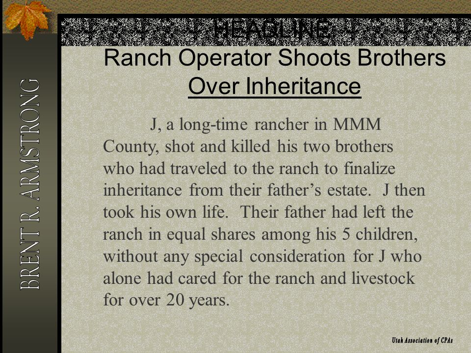 HEADLINE: Ranch Operator Shoots Brothers Over Inheritance J, a long-time rancher in MMM County, shot and killed his two brothers who had traveled to the ranch to finalize inheritance from their fathers estate.