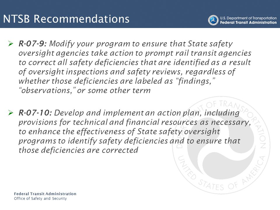 Federal Transit Administration Office of Safety and Security NTSB Recommendations R-07-9: Modify your program to ensure that State safety oversight agencies take action to prompt rail transit agencies to correct all safety deficiencies that are identified as a result of oversight inspections and safety reviews, regardless of whether those deficiencies are labeled as findings, observations, or some other term R-07-10: Develop and implement an action plan, including provisions for technical and financial resources as necessary, to enhance the effectiveness of State safety oversight programs to identify safety deficiencies and to ensure that those deficiencies are corrected