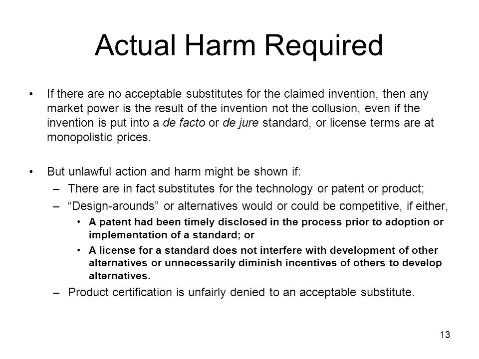 13 Actual Harm Required If there are no acceptable substitutes for the claimed invention, then any market power is the result of the invention not the collusion, even if the invention is put into a de facto or de jure standard, or license terms are at monopolistic prices.