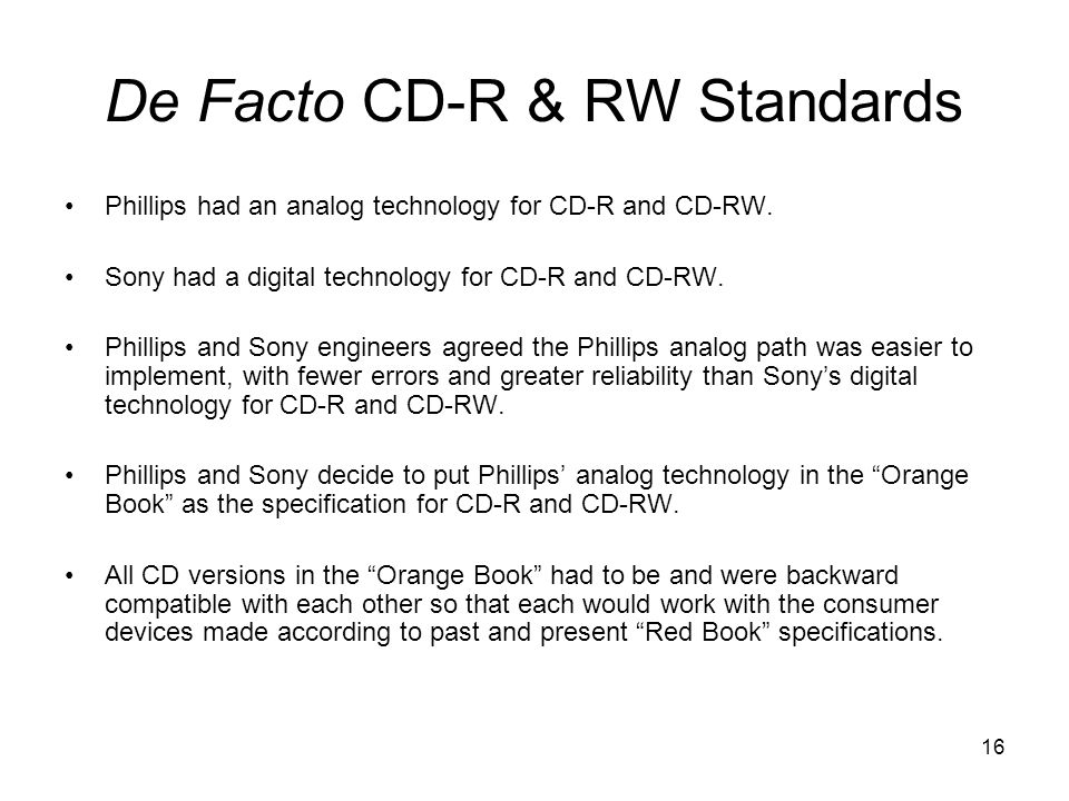 16 De Facto CD-R & RW Standards Phillips had an analog technology for CD-R and CD-RW.