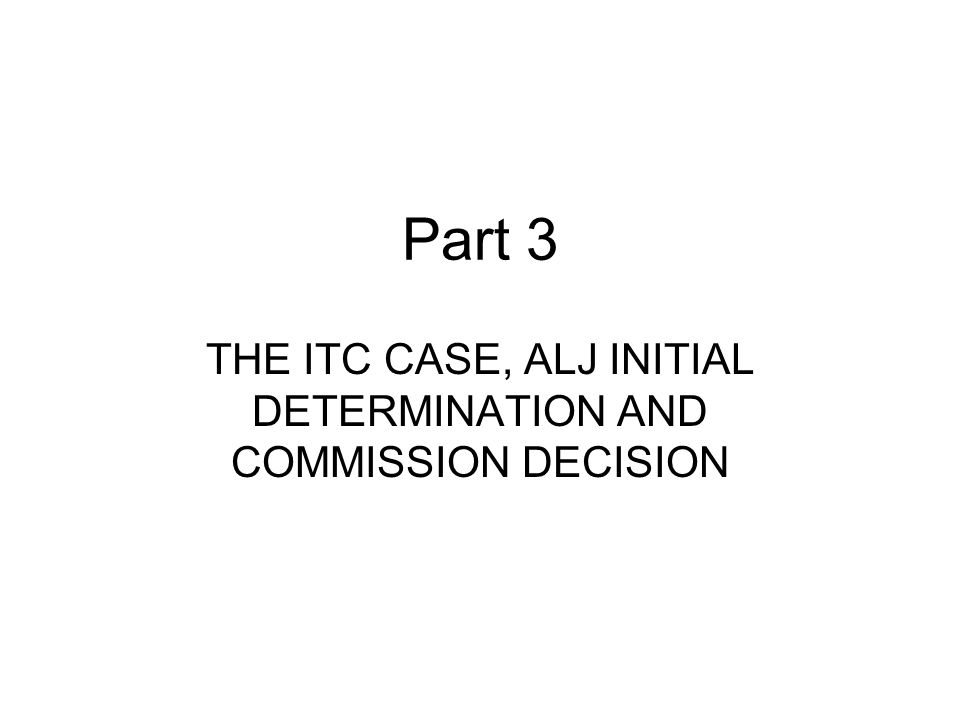 Part 3 THE ITC CASE, ALJ INITIAL DETERMINATION AND COMMISSION DECISION