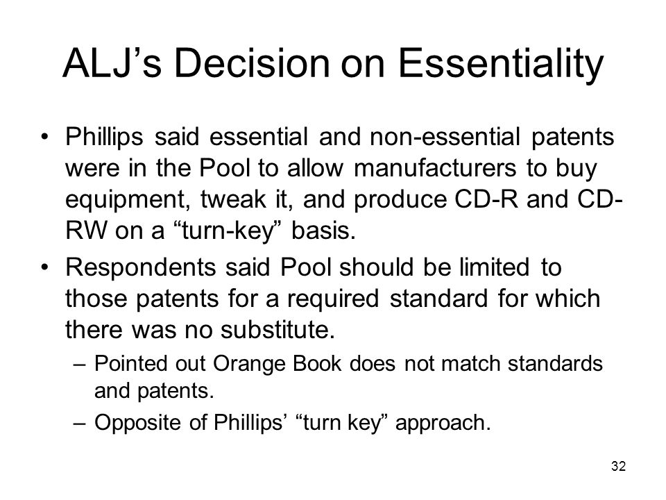 32 ALJs Decision on Essentiality Phillips said essential and non-essential patents were in the Pool to allow manufacturers to buy equipment, tweak it, and produce CD-R and CD- RW on a turn-key basis.