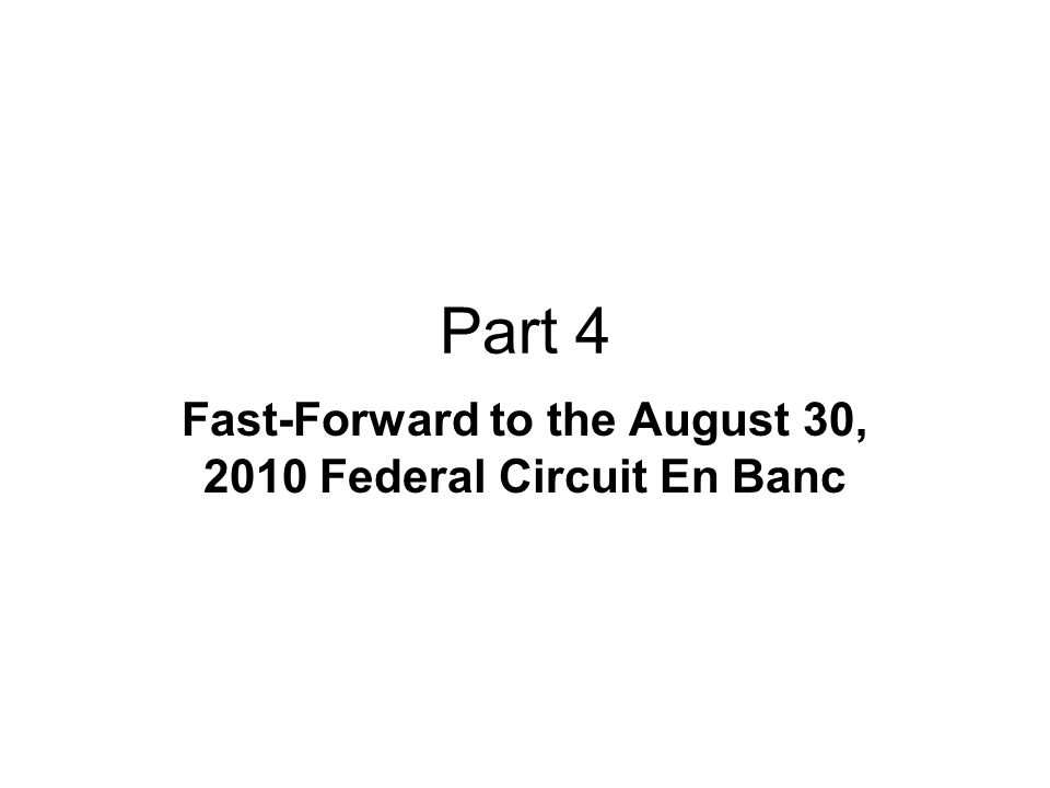 Part 4 Fast-Forward to the August 30, 2010 Federal Circuit En Banc