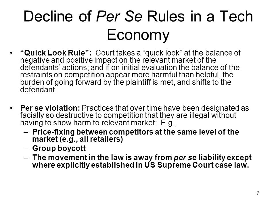 7 Decline of Per Se Rules in a Tech Economy Quick Look Rule: Court takes a quick look at the balance of negative and positive impact on the relevant market of the defendants actions; and if on initial evaluation the balance of the restraints on competition appear more harmful than helpful, the burden of going forward by the plaintiff is met, and shifts to the defendant.