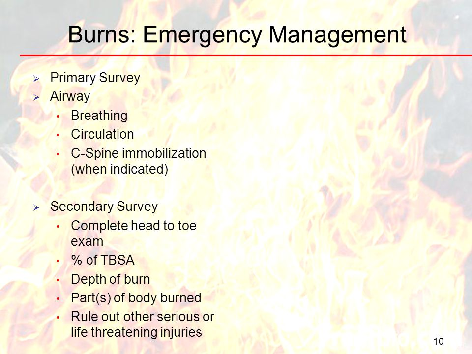 10 Burns: Emergency Management Primary Survey Airway Breathing Circulation C-Spine immobilization (when indicated) Secondary Survey Complete head to t