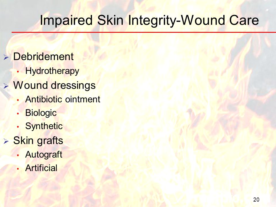 Impaired Skin Integrity-Wound Care 20 Debridement Hydrotherapy Wound dressings Antibiotic ointment Biologic Synthetic Skin grafts Autograft Artificial