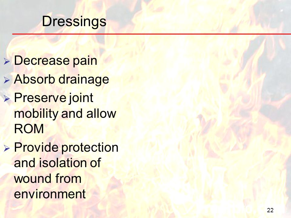 Dressings 22 Decrease pain Absorb drainage Preserve joint mobility and allow ROM Provide protection and isolation of wound from environment