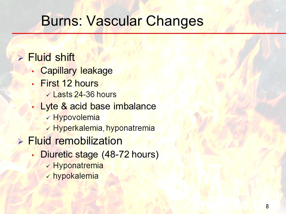 8 Burns: Vascular Changes Fluid shift Capillary leakage First 12 hours Lasts 24-36 hours Lyte & acid base imbalance Hypovolemia Hyperkalemia, hyponatr