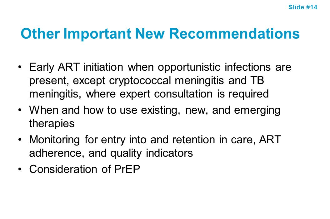 Slide #14 Other Important New Recommendations Early ART initiation when opportunistic infections are present, except cryptococcal meningitis and TB me