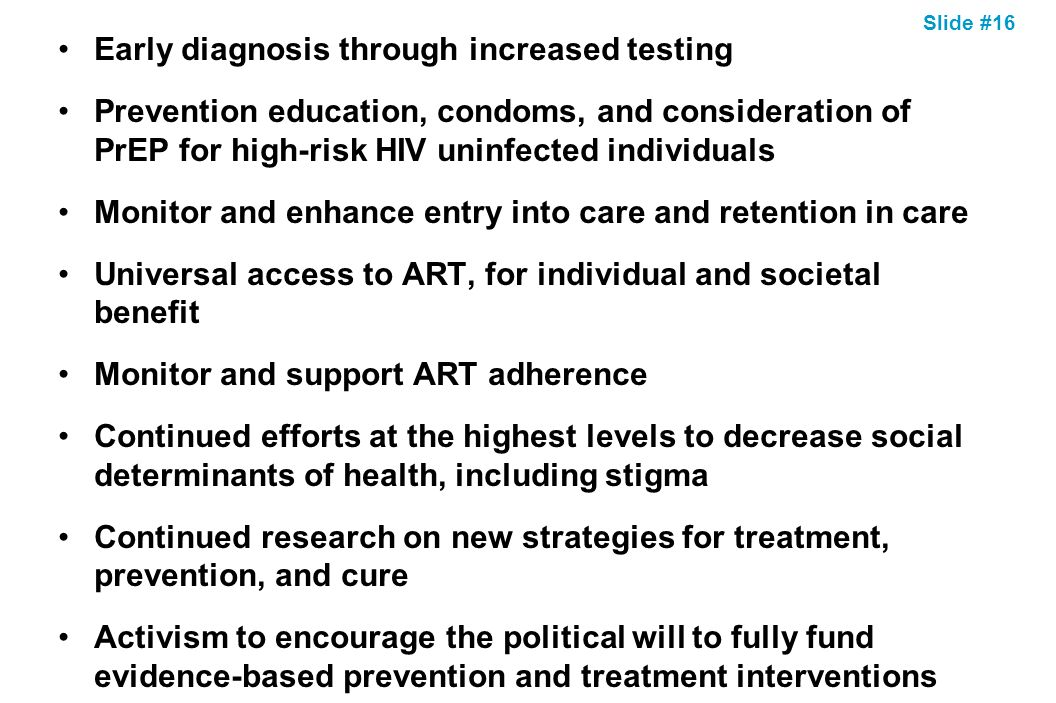 Slide #16 Early diagnosis through increased testing Prevention education, condoms, and consideration of PrEP for high-risk HIV uninfected individuals