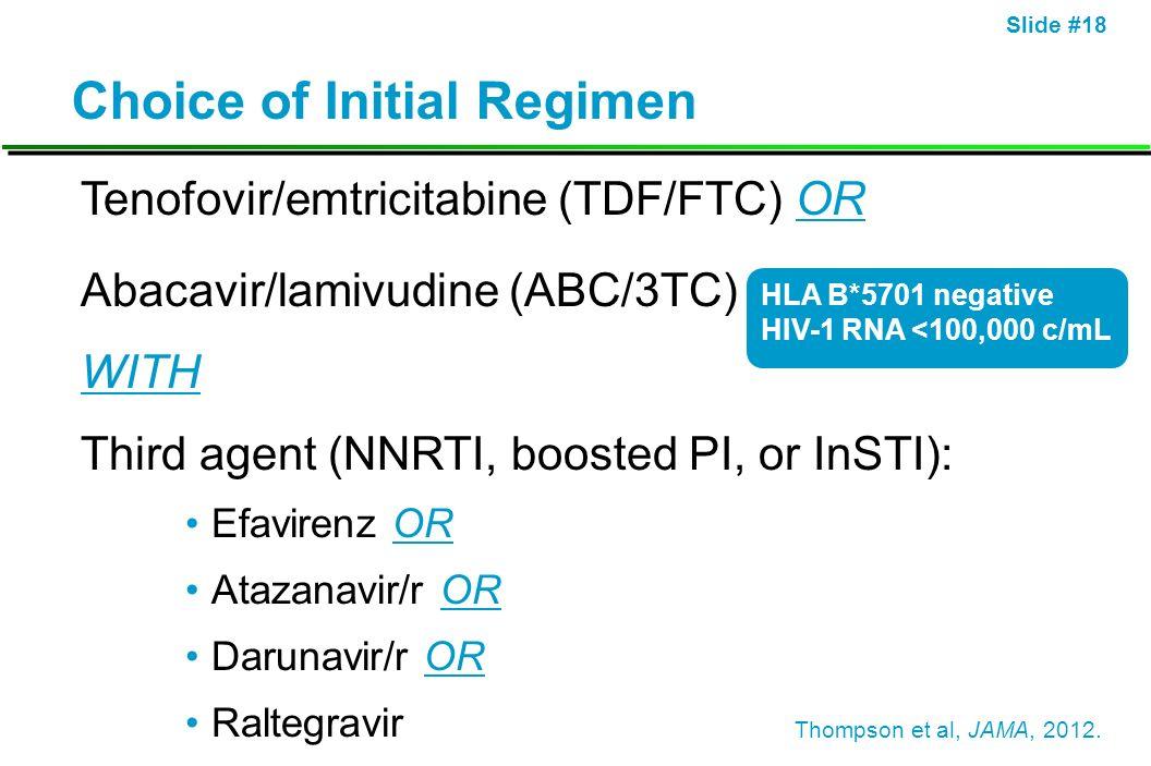 Slide #18 Choice of Initial Regimen Tenofovir/emtricitabine (TDF/FTC) OR Abacavir/lamivudine (ABC/3TC) WITH Third agent (NNRTI, boosted PI, or InSTI):