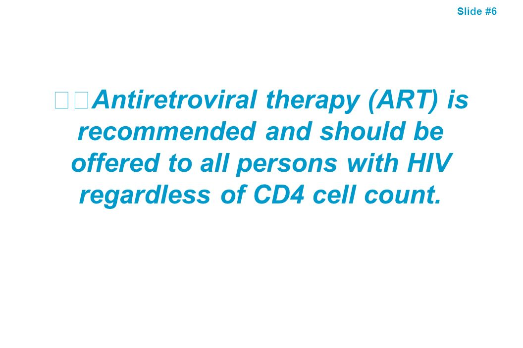 Slide #6 Antiretroviral therapy (ART) is recommended and should be offered to all persons with HIV regardless of CD4 cell count.