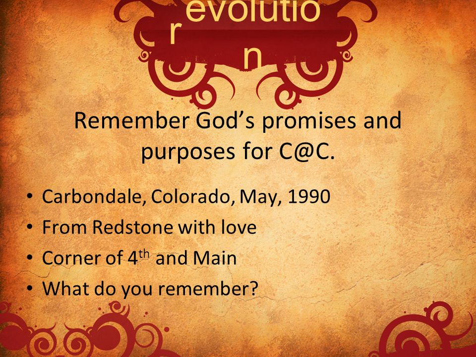 Remember Gods promises and purposes for C@C. Carbondale, Colorado, May, 1990 From Redstone with love Corner of 4 th and Main What do you remember? evo