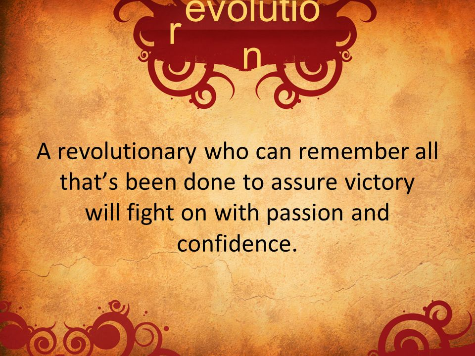 A revolutionary who can remember all thats been done to assure victory will fight on with passion and confidence. evolutio n r
