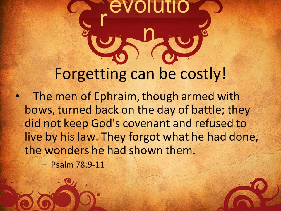 Forgetting can be costly! The men of Ephraim, though armed with bows, turned back on the day of battle; they did not keep God's covenant and refused t