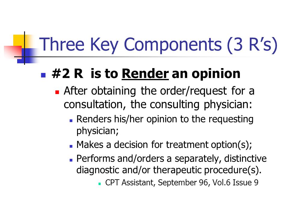 Three Key Components (3 Rs) #2 R is to Render an opinion After obtaining the order/request for a consultation, the consulting physician: Renders his/h