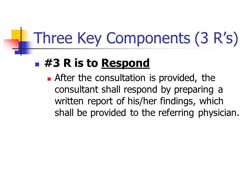 Three Key Components (3 Rs) #3 R is to Respond After the consultation is provided, the consultant shall respond by preparing a written report of his/h
