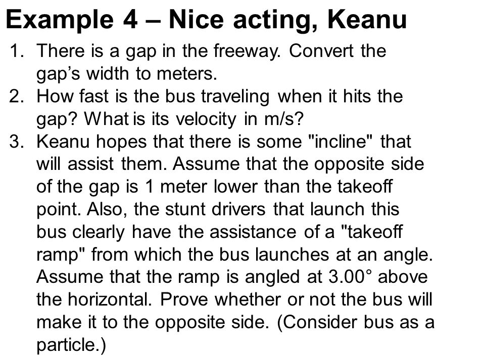 Example 4 – Nice acting, Keanu 1.There is a gap in the freeway. Convert the gaps width to meters. 2.How fast is the bus traveling when it hits the gap