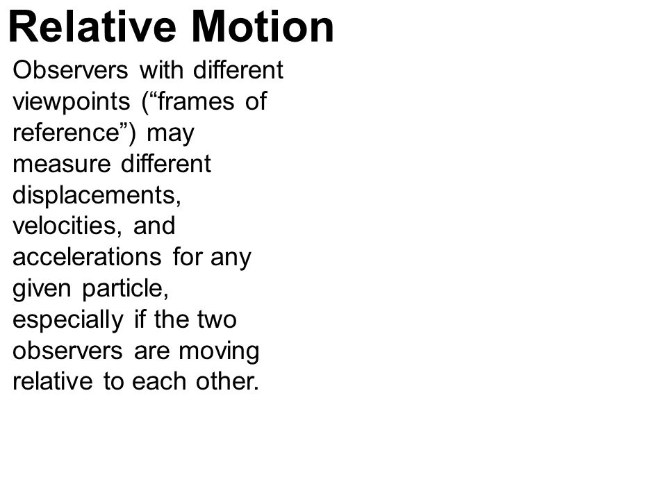 Relative Motion Observers with different viewpoints (frames of reference) may measure different displacements, velocities, and accelerations for any g