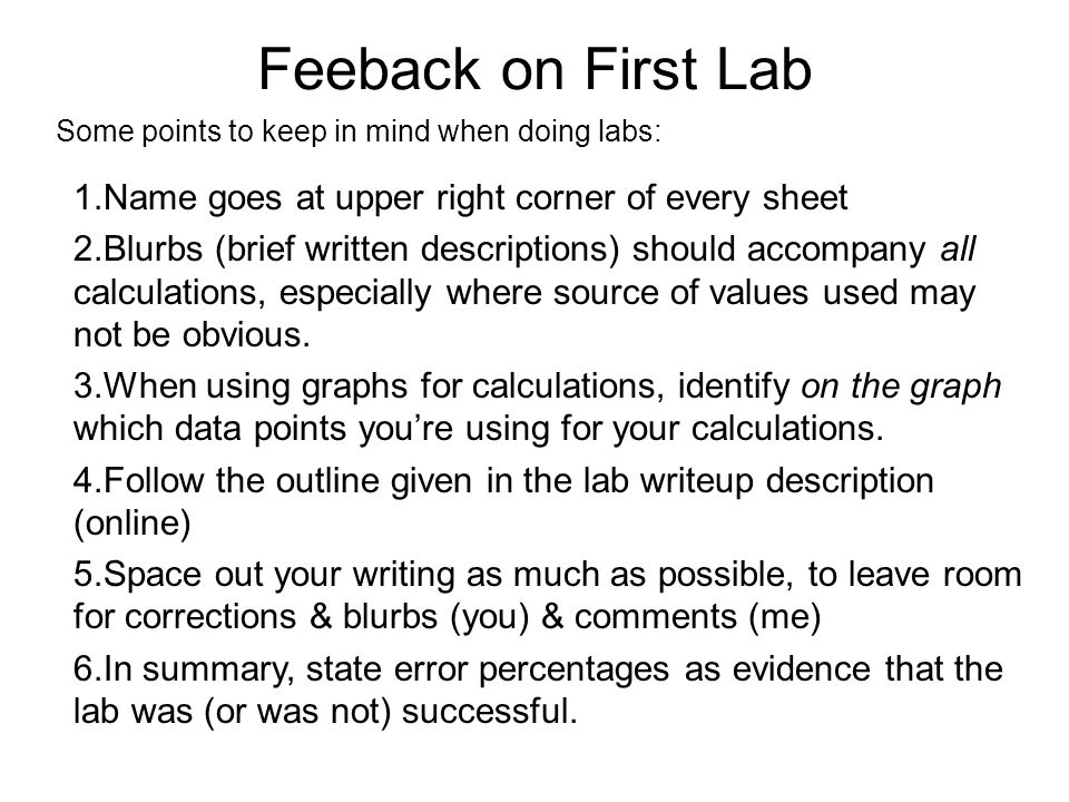 Feeback on First Lab Some points to keep in mind when doing labs: 1.Name goes at upper right corner of every sheet 2.Blurbs (brief written description