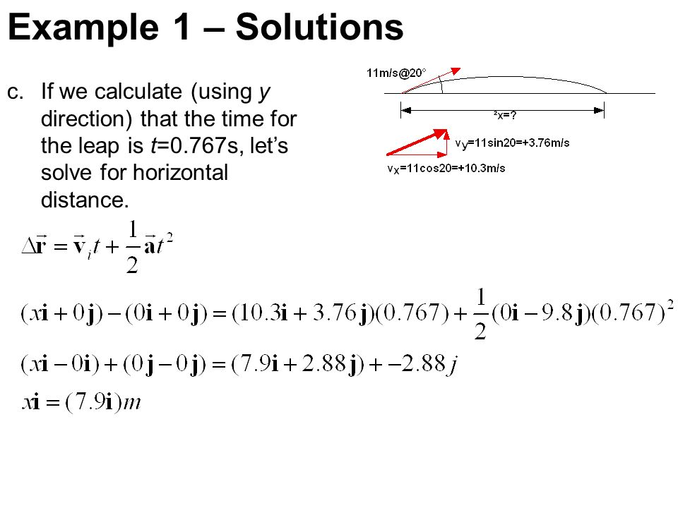 Example 1 – Solutions c.If we calculate (using y direction) that the time for the leap is t=0.767s, lets solve for horizontal distance.