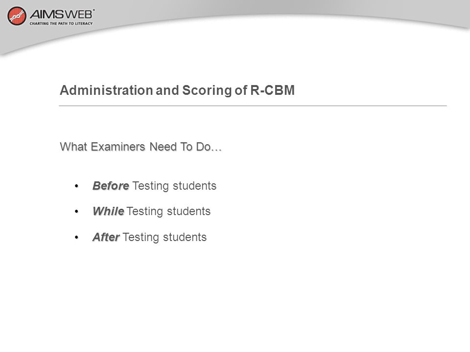 Administration and Scoring of R-CBM What Examiners Need To Do… Before Before Testing students While While Testing students After After Testing student