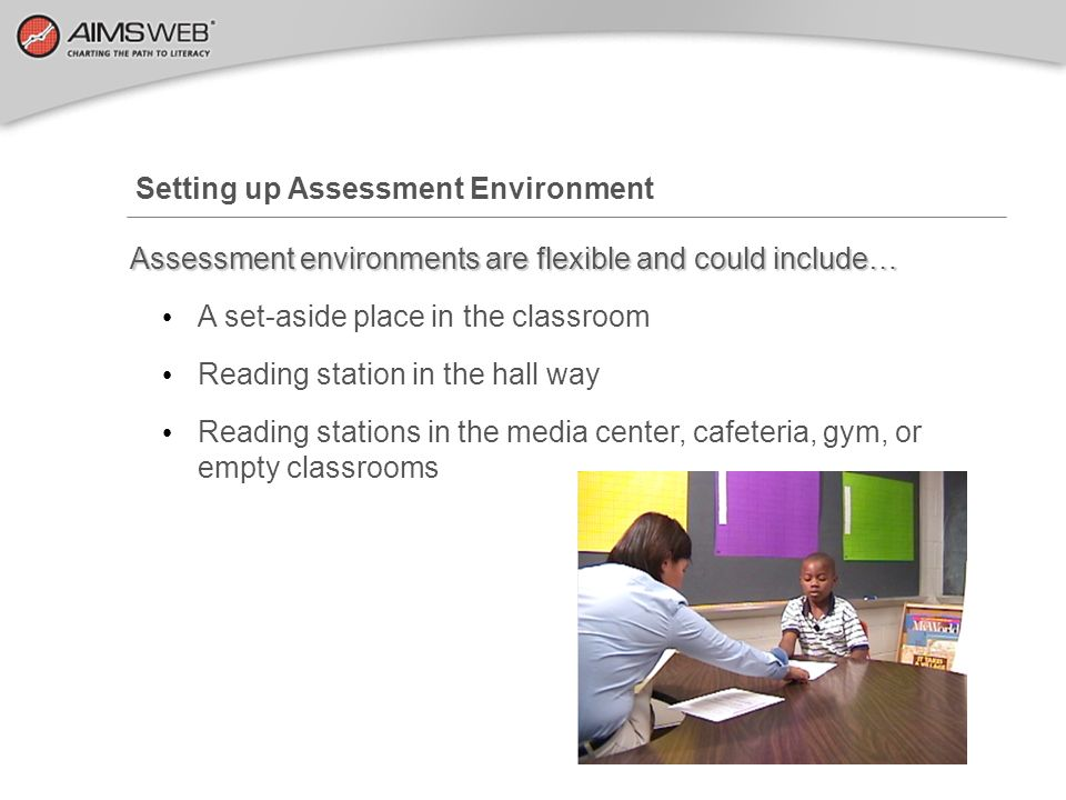 Setting up Assessment Environment Assessment environments are flexible and could include… A set-aside place in the classroom Reading station in the ha